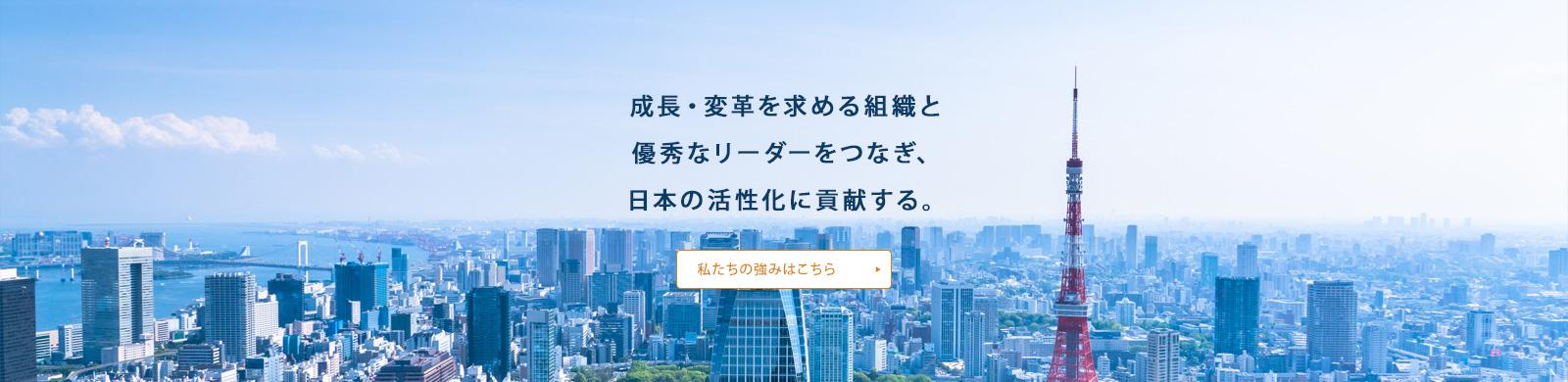 成長・変革を求める組織と 優秀なリーダーをつなぎ、 日本の活性化に貢献する。